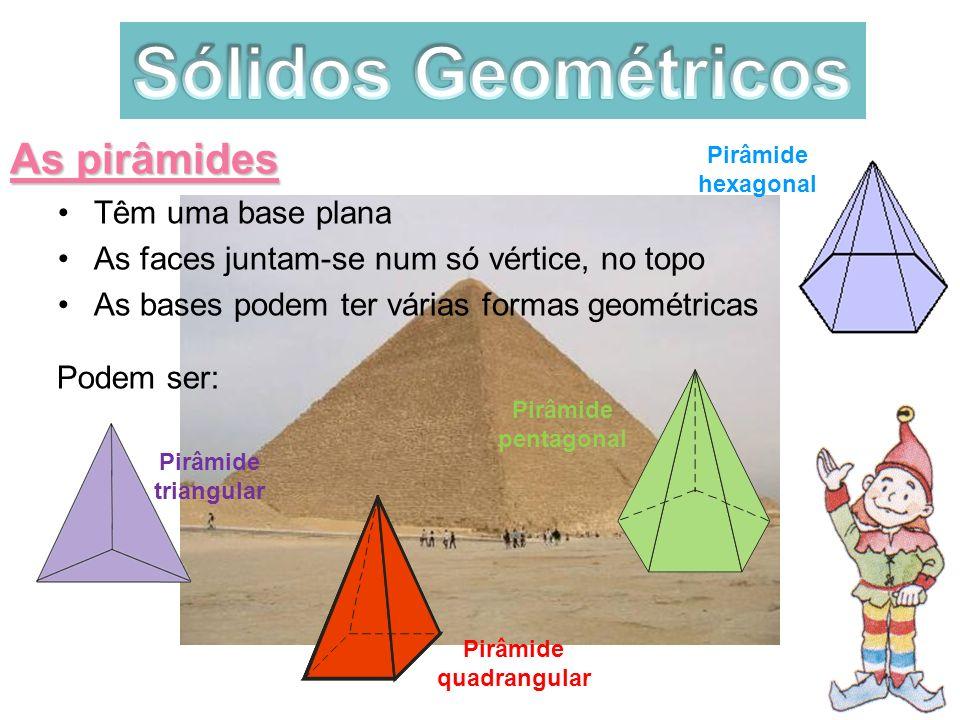 Pirâmide quadrangular As pirâmides Têm uma base plana As faces juntam-se num só vértice, no topo As bases podem ter várias formas geométricas Podem se