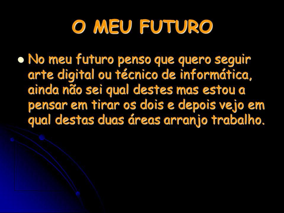 O MEU FUTURO No meu futuro penso que quero seguir arte digital ou técnico de informática, ainda não sei qual destes mas estou a pensar em tirar os doi