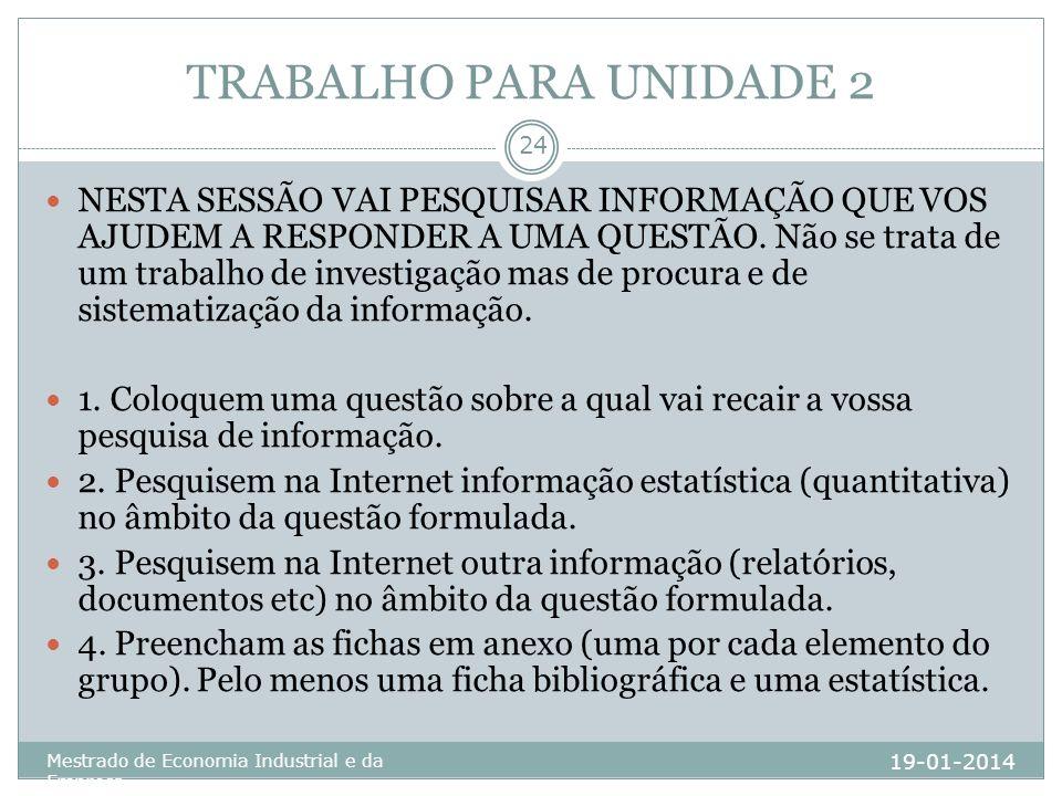 TRABALHO PARA UNIDADE 2 19-01-2014 Mestrado de Economia Industrial e da Empresa 24 NESTA SESSÃO VAI PESQUISAR INFORMAÇÃO QUE VOS AJUDEM A RESPONDER A