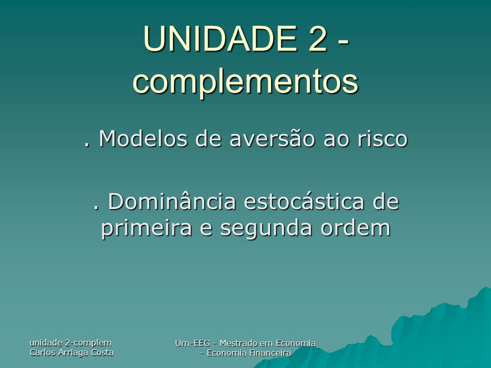 unidade 2-complem Carlos Arriaga Costa Um-EEG - Mestrado em Economia - Economia Financeira UNIDADE 2 - complementos. Modelos de aversão ao risco. Domi