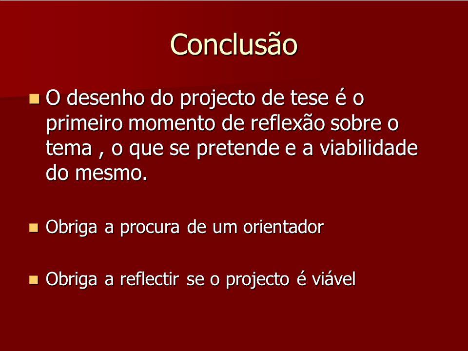 Conclusão O desenho do projecto de tese é o primeiro momento de reflexão sobre o tema, o que se pretende e a viabilidade do mesmo. O desenho do projec