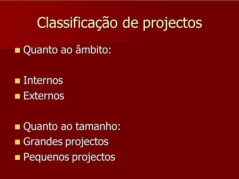 Classificação de projectos Quanto ao âmbito: Quanto ao âmbito: Internos Internos Externos Externos Quanto ao tamanho: Quanto ao tamanho: Grandes proje
