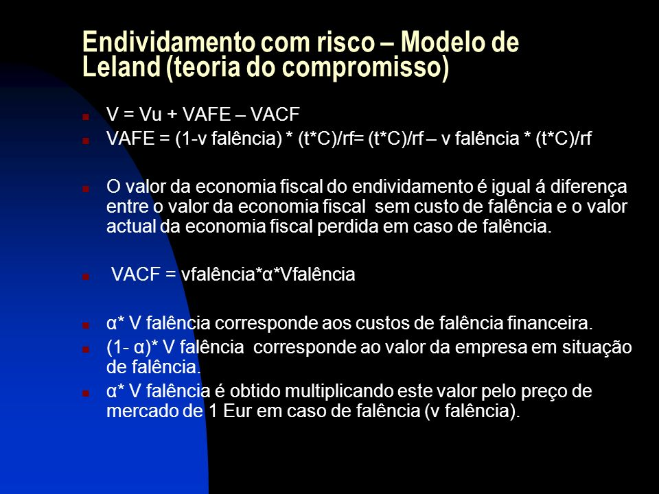 Endividamento com risco – Modelo de Leland (teoria do compromisso) V = Vu + VAFE – VACF VAFE = (1-v falência) * (t*C)/rf= (t*C)/rf – v falência * (t*C