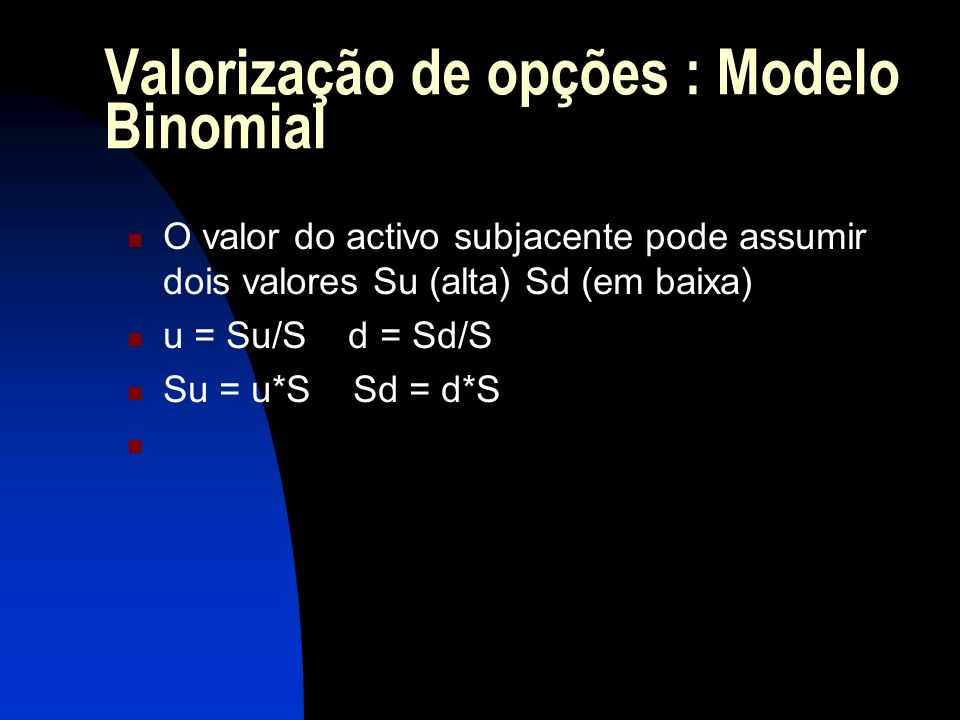 Valorização de opções : Modelo Binomial O valor do activo subjacente pode assumir dois valores Su (alta) Sd (em baixa) u = Su/S d = Sd/S Su = u*S Sd =
