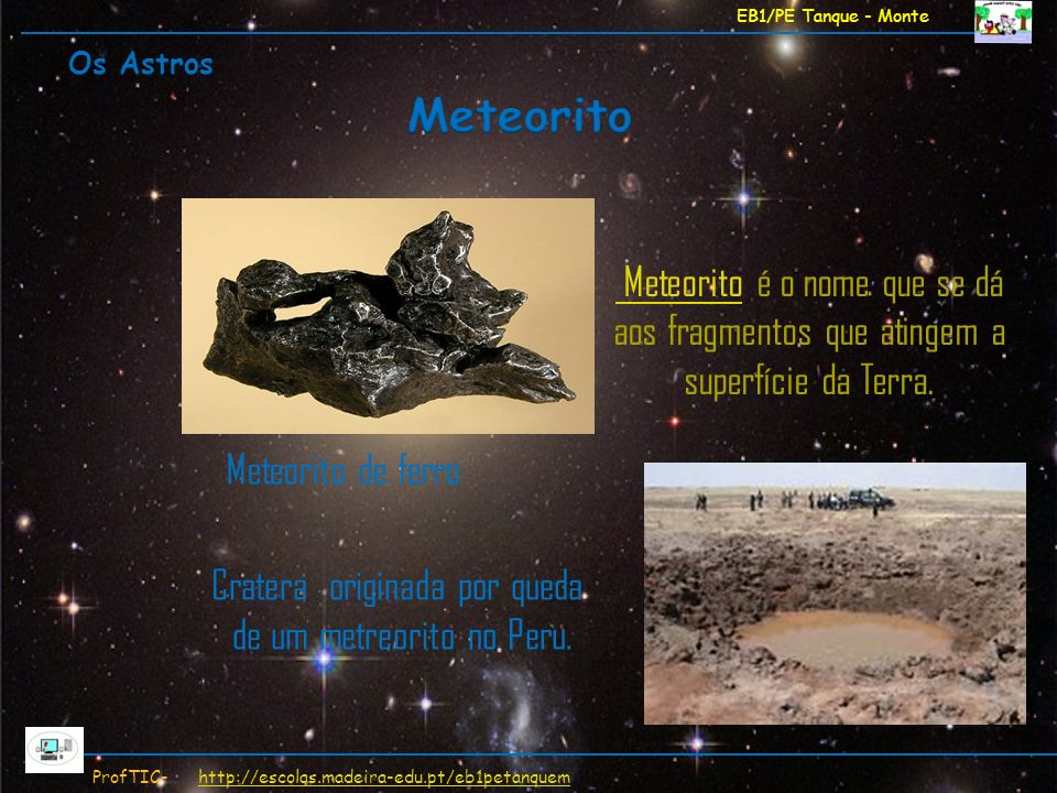 EB1/PE Tanque - Monte ProfTIC- http://escolas.madeira-edu.pt/eb1petanquemhttp://escolas.madeira-edu.pt/eb1petanquem Meteorito Meteorito é o nome que s