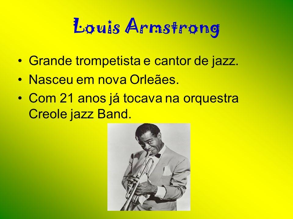 Louis Armstrong Grande trompetista e cantor de jazz. Nasceu em nova Orleães. Com 21 anos já tocava na orquestra Creole jazz Band.