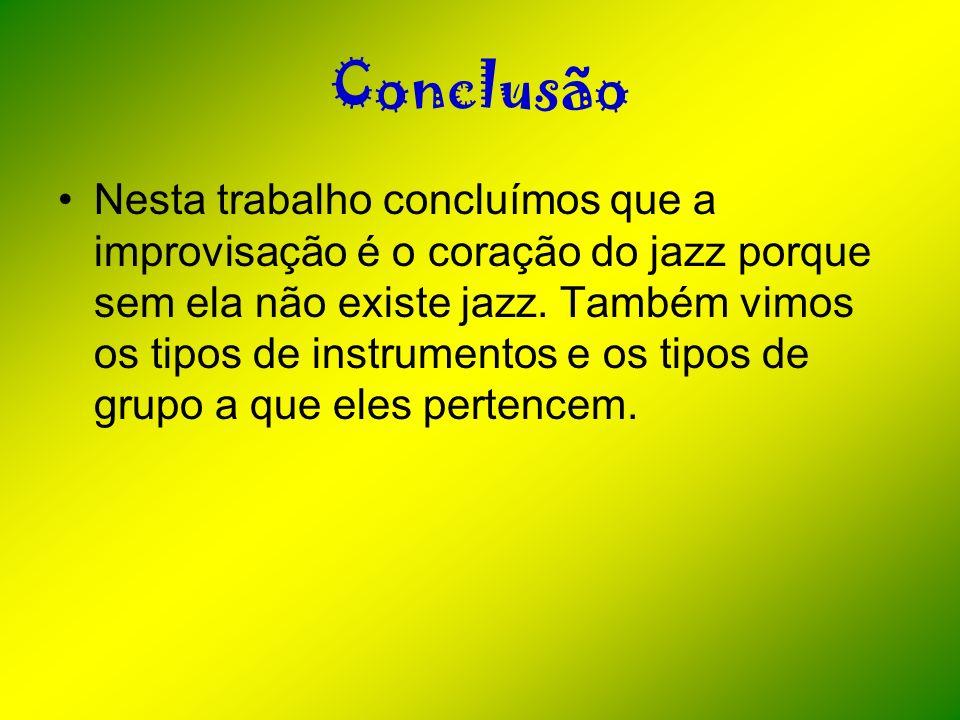 Conclusão Nesta trabalho concluímos que a improvisação é o coração do jazz porque sem ela não existe jazz. Também vimos os tipos de instrumentos e os