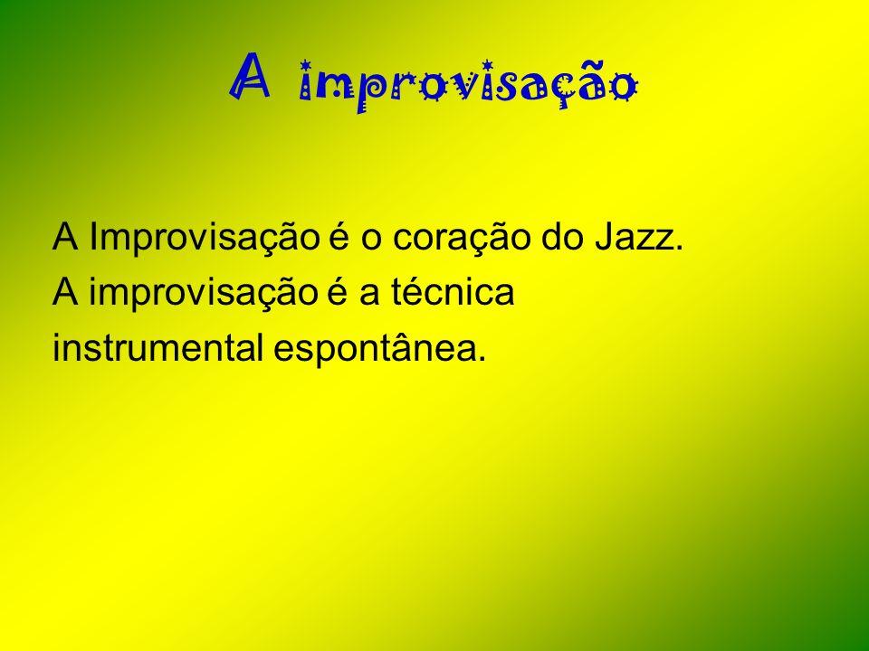 A improvisação A Improvisação é o coração do Jazz. A improvisação é a técnica instrumental espontânea.