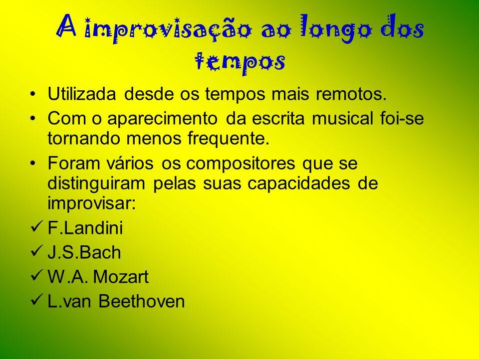 A improvisação ao longo dos tempos Utilizada desde os tempos mais remotos. Com o aparecimento da escrita musical foi-se tornando menos frequente. Fora