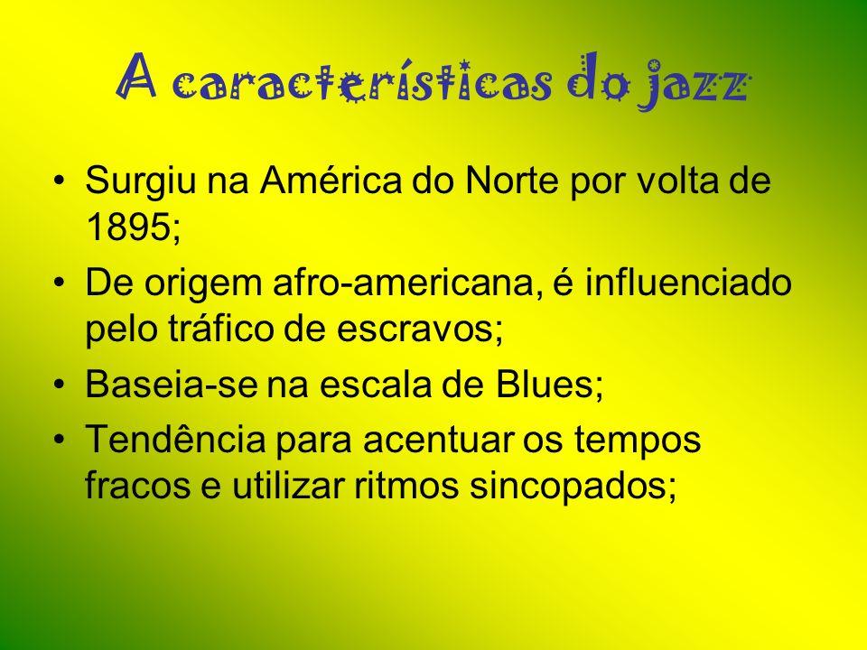 A características do jazz Surgiu na América do Norte por volta de 1895; De origem afro-americana, é influenciado pelo tráfico de escravos; Baseia-se n