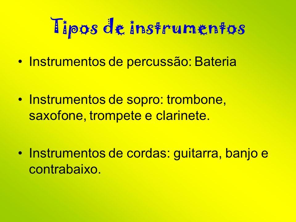 Tipos de instrumentos Instrumentos de percussão: Bateria Instrumentos de sopro: trombone, saxofone, trompete e clarinete. Instrumentos de cordas: guit