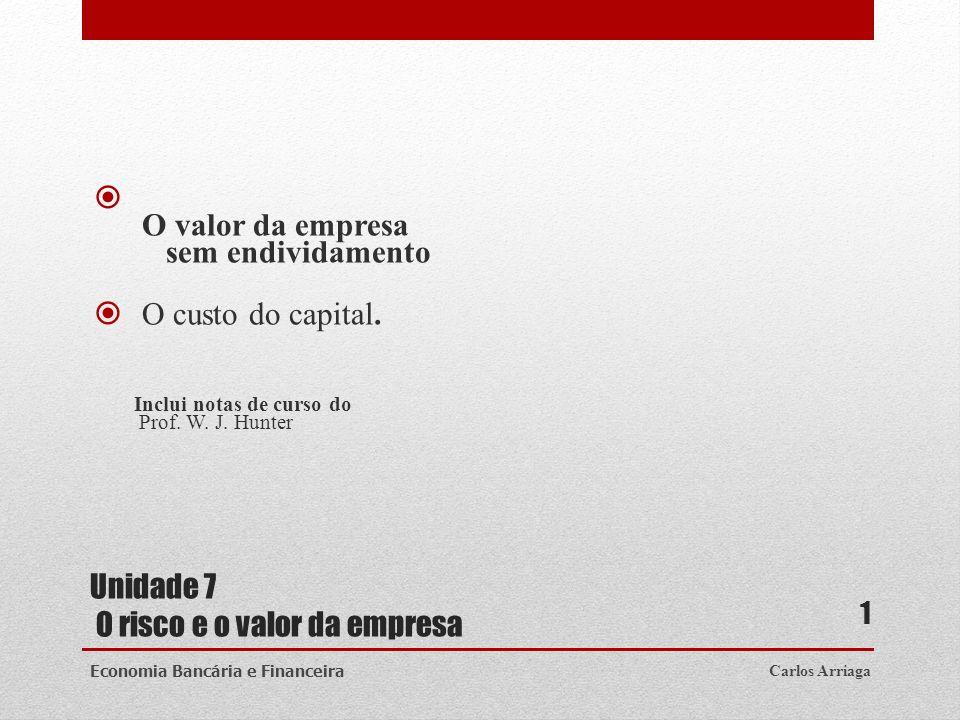 Unidade 7 O risco e o valor da empresa O valor da empresa sem endividamento O custo do capital. Inclui notas de curso do Prof. W. J. Hunter Carlos Arr