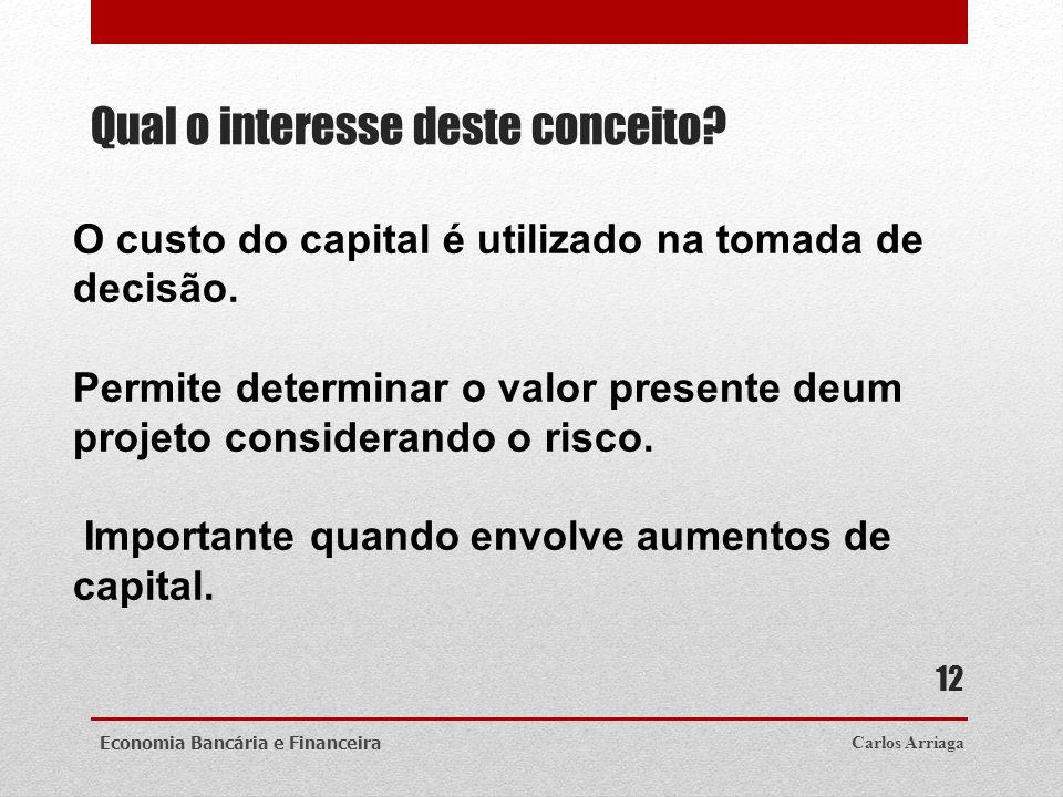 Qual o interesse deste conceito? Carlos ArriagaEconomia Bancária e Financeira 12 O custo do capital é utilizado na tomada de decisão. Permite determin