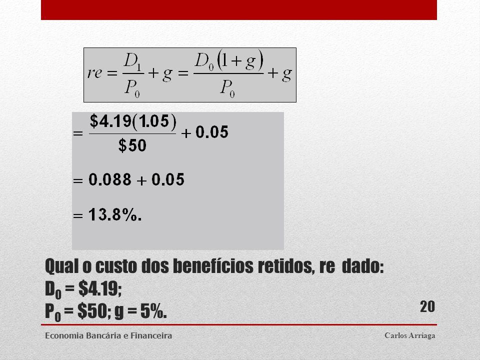 Qual o custo dos benefícios retidos, re dado: D 0 = $4.19; P 0 = $50; g = 5%. Carlos ArriagaEconomia Bancária e Financeira 20
