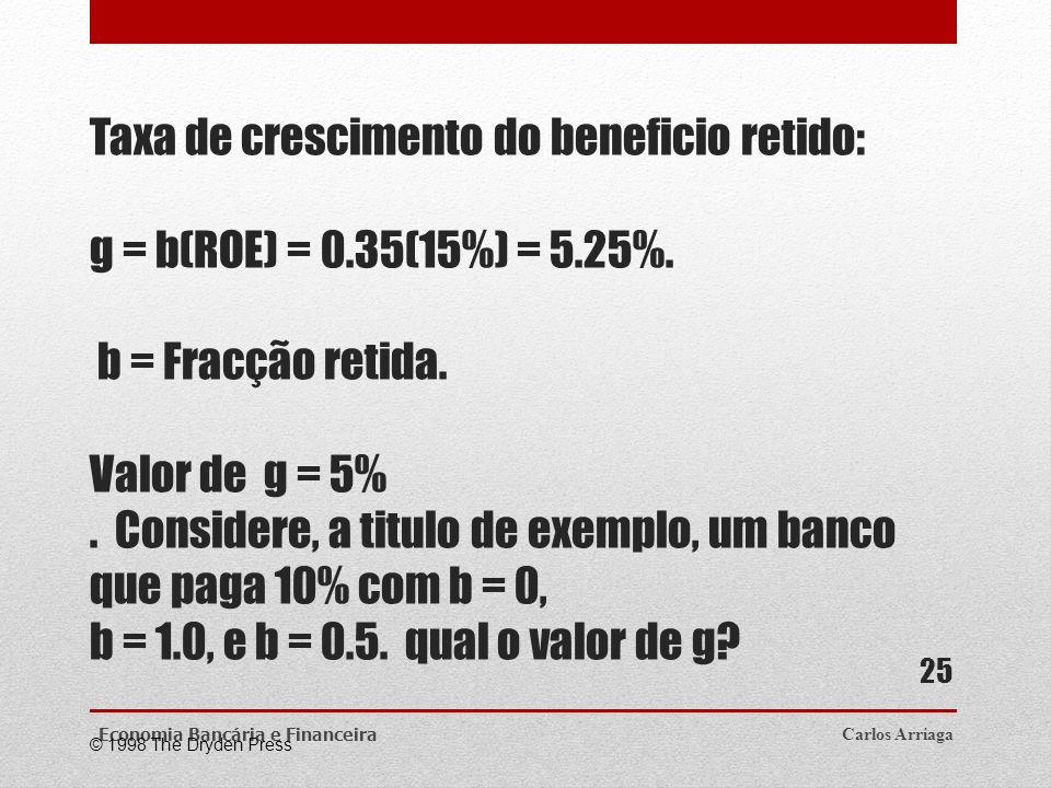 Taxa de crescimento do beneficio retido: g = b(ROE) = 0.35(15%) = 5.25%. b = Fracção retida. Valor de g = 5%. Considere, a titulo de exemplo, um banco
