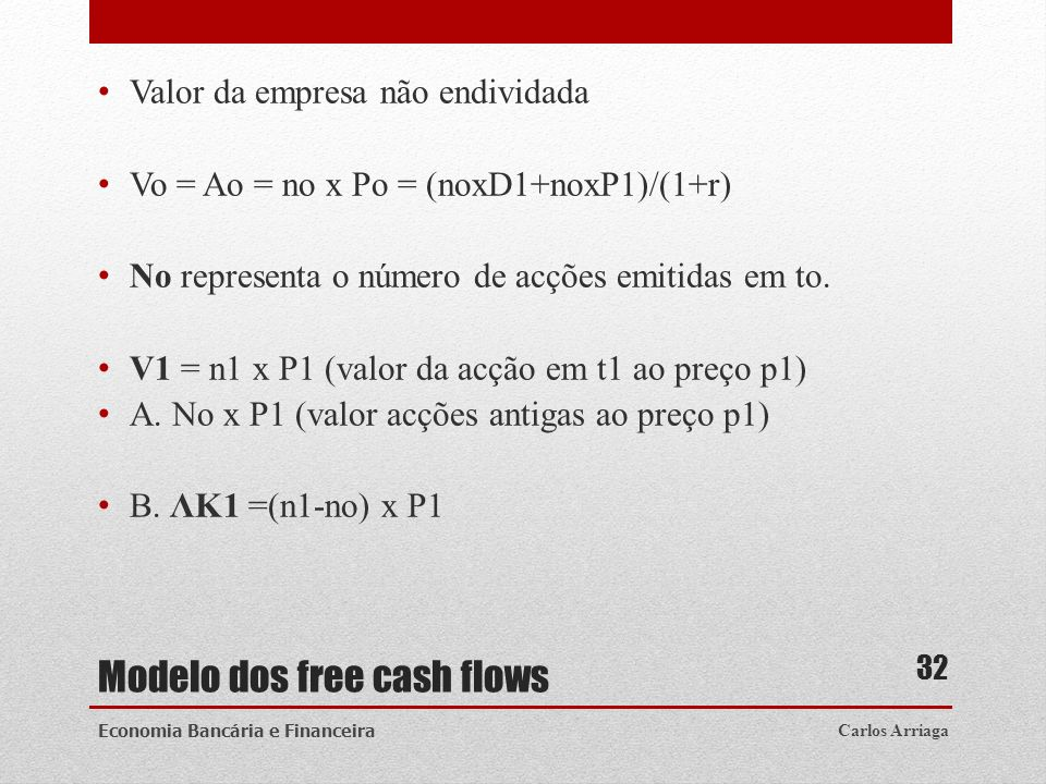 Modelo dos free cash flows Valor da empresa não endividada Vo = Ao = no x Po = (noxD1+noxP1)/(1+r) No representa o número de acções emitidas em to. V1