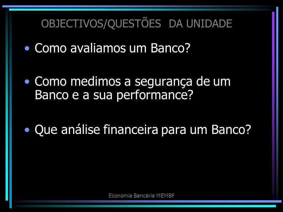 Economia Bancária MEMBF OBJECTIVOS/QUESTÕES DA UNIDADE Como avaliamos um Banco? Como medimos a segurança de um Banco e a sua performance? Que análise