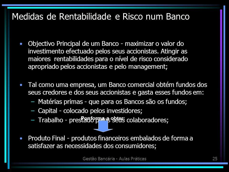 Gestão Bancária - Aulas Práticas25 Medidas de Rentabilidade e Risco num Banco Objectivo Principal de um Banco - maximizar o valor do investimento efec
