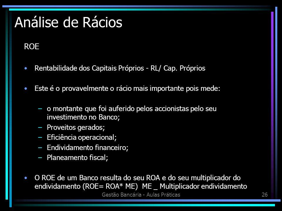 Gestão Bancária - Aulas Práticas26 Análise de Rácios ROE Rentabilidade dos Capitais Próprios - RL/ Cap. Próprios Este é o provavelmente o rácio mais i