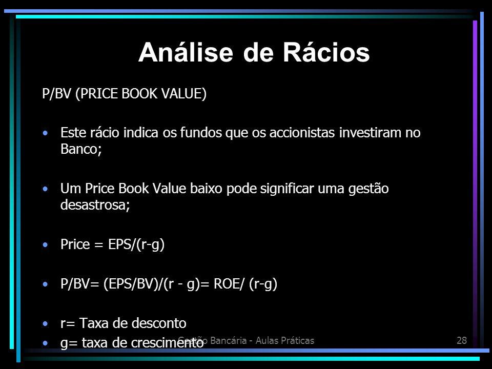 Gestão Bancária - Aulas Práticas28 P/BV (PRICE BOOK VALUE) Este rácio indica os fundos que os accionistas investiram no Banco; Um Price Book Value bai