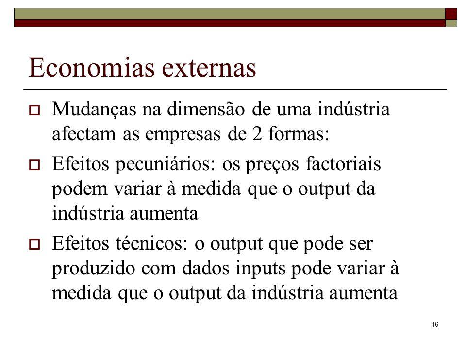 16 Economias externas Mudanças na dimensão de uma indústria afectam as empresas de 2 formas: Efeitos pecuniários: os preços factoriais podem variar à