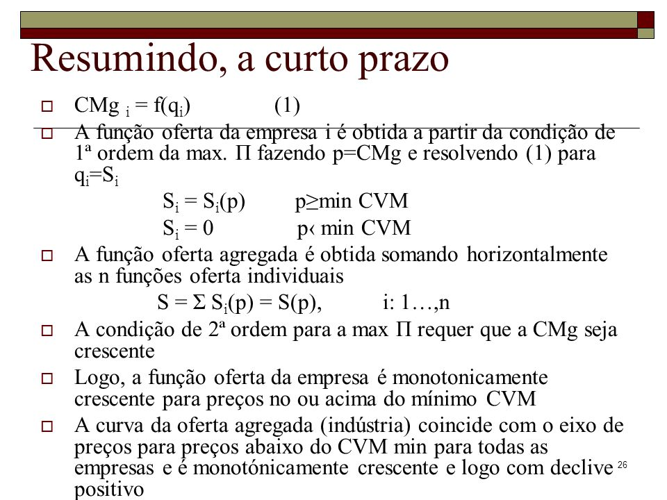 26 Resumindo, a curto prazo CMg i = f(q i ) (1) A função oferta da empresa i é obtida a partir da condição de 1ª ordem da max. Π fazendo p=CMg e resol