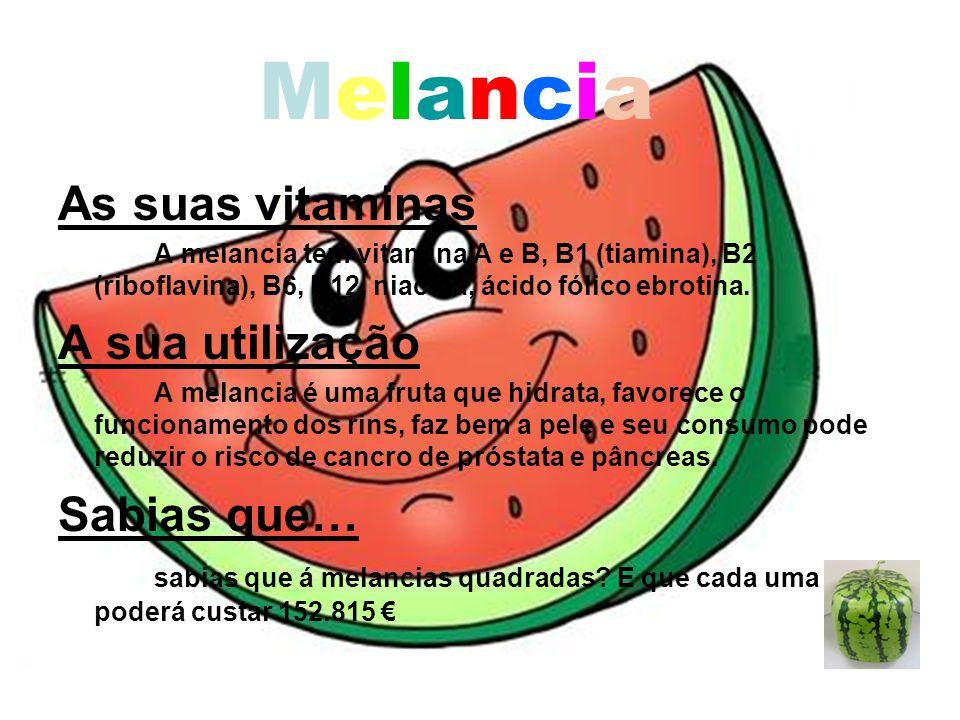 MelanciaMelancia As suas vitaminas A melancia tem vitamina A e B, B1 (tiamina), B2 (riboflavina), B6, B12, niacina, ácido fólico ebrotina. A sua utili