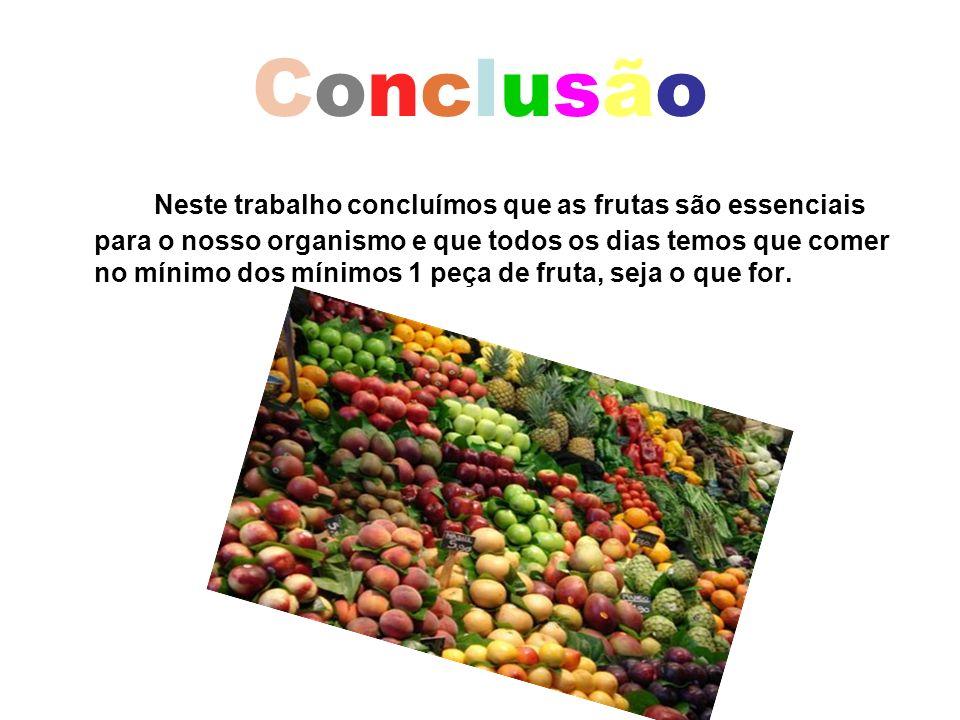 ConclusãoConclusão Neste trabalho concluímos que as frutas são essenciais para o nosso organismo e que todos os dias temos que comer no mínimo dos mín