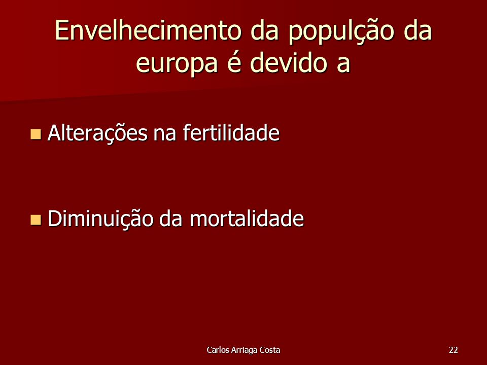 Carlos Arriaga Costa22 Envelhecimento da populção da europa é devido a Alterações na fertilidade Alterações na fertilidade Diminuição da mortalidade Diminuição da mortalidade