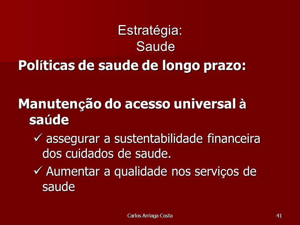 Carlos Arriaga Costa41 Estratégia: Saude Pol í ticas de saude de longo prazo: Manuten ç ão do acesso universal à sa ú de assegurar a sustentabilidade financeira dos cuidados de saude.