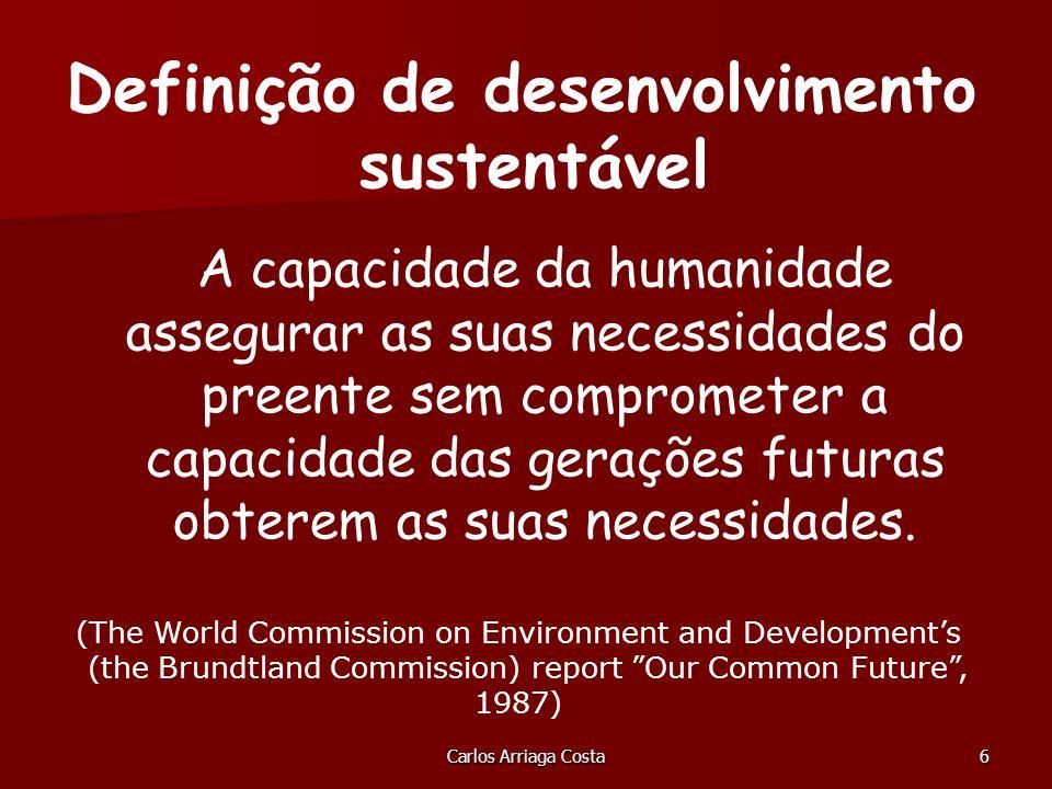 Carlos Arriaga Costa6 A capacidade da humanidade assegurar as suas necessidades do preente sem comprometer a capacidade das gerações futuras obterem as suas necessidades.