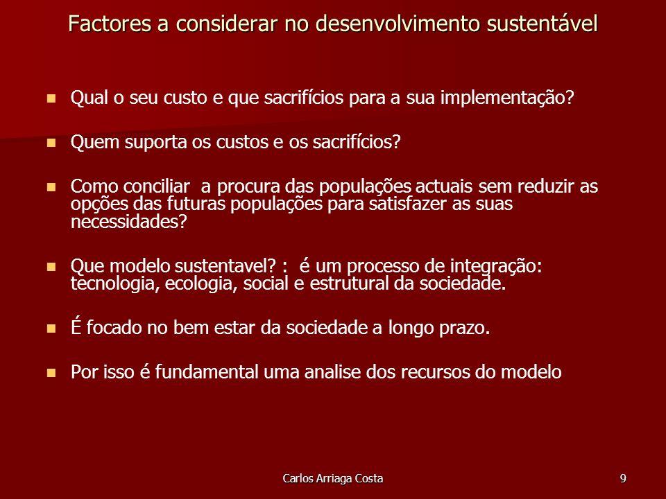 Carlos Arriaga Costa9 Factores a considerar no desenvolvimento sustentável Qual o seu custo e que sacrifícios para a sua implementação.