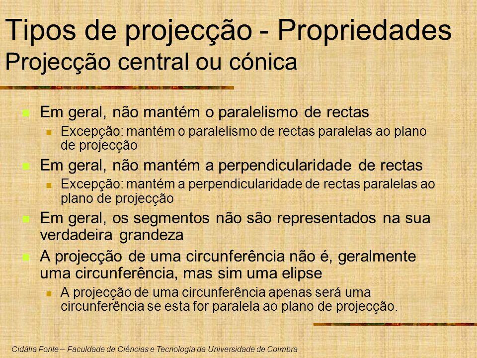 Cidália Fonte – Faculdade de Ciências e Tecnologia da Universidade de Coimbra Tipos de projecção - Propriedades Projecção central ou cónica Em geral, não mantém o paralelismo de rectas Excepção: mantém o paralelismo de rectas paralelas ao plano de projecção Em geral, não mantém a perpendicularidade de rectas Excepção: mantém a perpendicularidade de rectas paralelas ao plano de projecção Em geral, os segmentos não são representados na sua verdadeira grandeza A projecção de uma circunferência não é, geralmente uma circunferência, mas sim uma elipse A projecção de uma circunferência apenas será uma circunferência se esta for paralela ao plano de projecção.