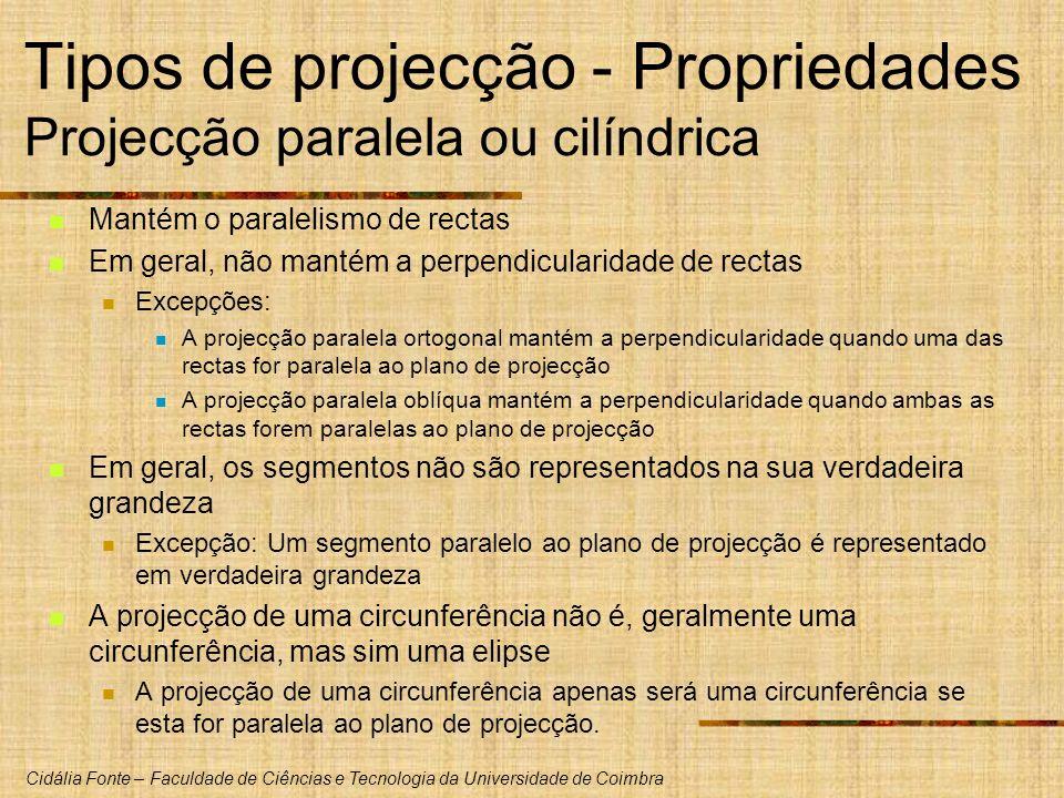 Cidália Fonte – Faculdade de Ciências e Tecnologia da Universidade de Coimbra Tipos de projecção - Propriedades Projecção paralela ou cilíndrica Mantém o paralelismo de rectas Em geral, não mantém a perpendicularidade de rectas Excepções: A projecção paralela ortogonal mantém a perpendicularidade quando uma das rectas for paralela ao plano de projecção A projecção paralela oblíqua mantém a perpendicularidade quando ambas as rectas forem paralelas ao plano de projecção Em geral, os segmentos não são representados na sua verdadeira grandeza Excepção: Um segmento paralelo ao plano de projecção é representado em verdadeira grandeza A projecção de uma circunferência não é, geralmente uma circunferência, mas sim uma elipse A projecção de uma circunferência apenas será uma circunferência se esta for paralela ao plano de projecção.