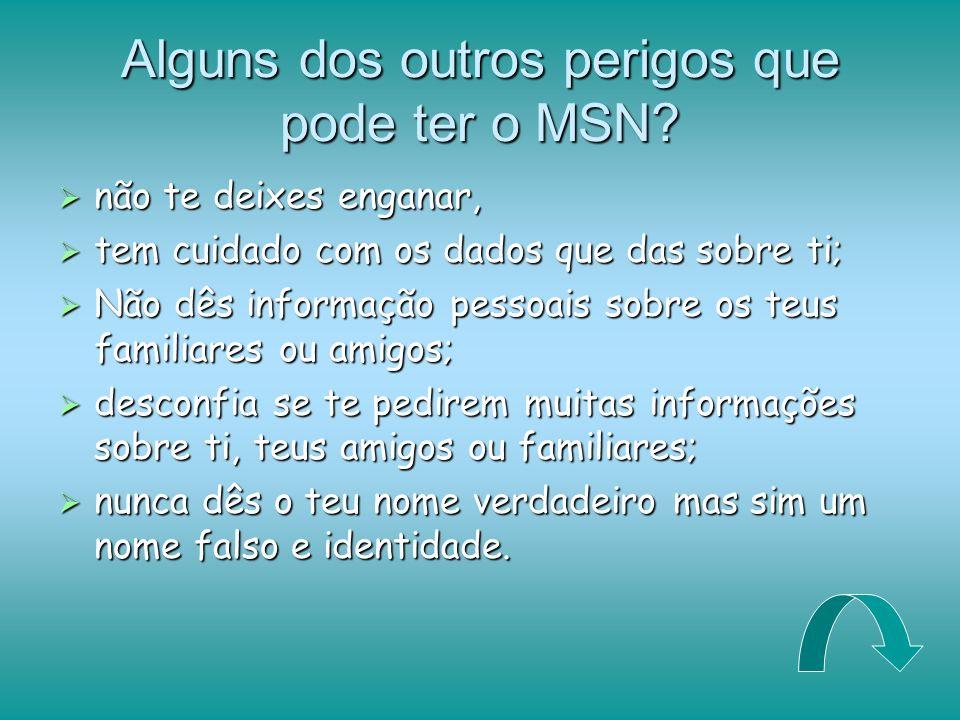 Alguns dos outros perigos que pode ter o MSN? não te deixes enganar, tem cuidado com os dados que das sobre ti; Não dês informação pessoais sobre os t