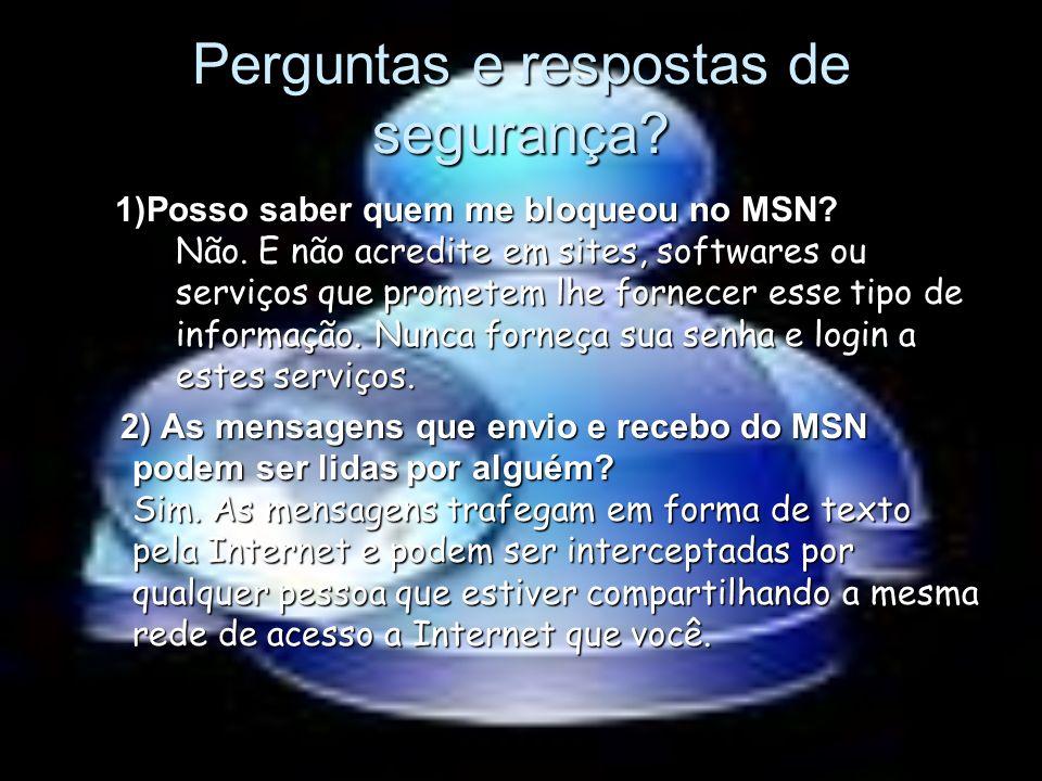 Perguntas e respostas de segurança? 1)Posso saber quem me bloqueou no MSN? Não. E não acredite em sites, softwares ou serviços que prometem lhe fornec