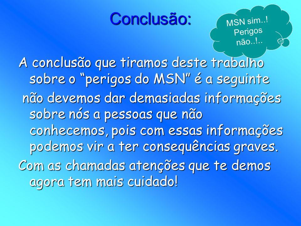 Conclusão: A conclusão que tiramos deste trabalho sobre o perigos do MSN é a seguinte não devemos dar demasiadas informações sobre nós a pessoas que n