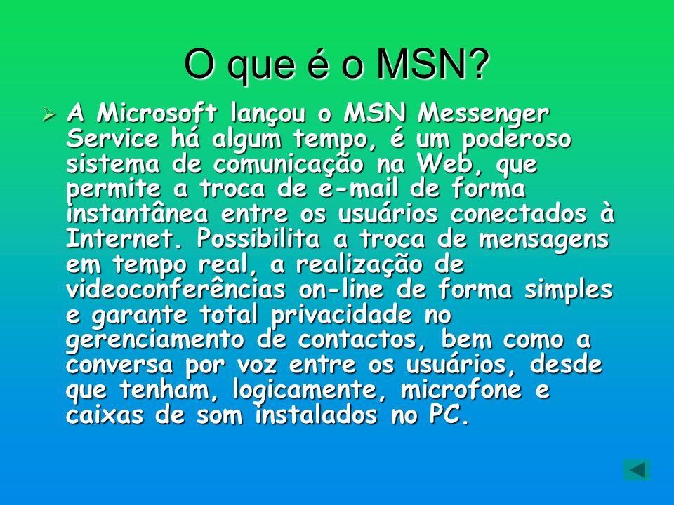 O que é o MSN? A Microsoft lançou o MSN Messenger Service há algum tempo, é um poderoso sistema de comunicação na Web, que permite a troca de e-mail d