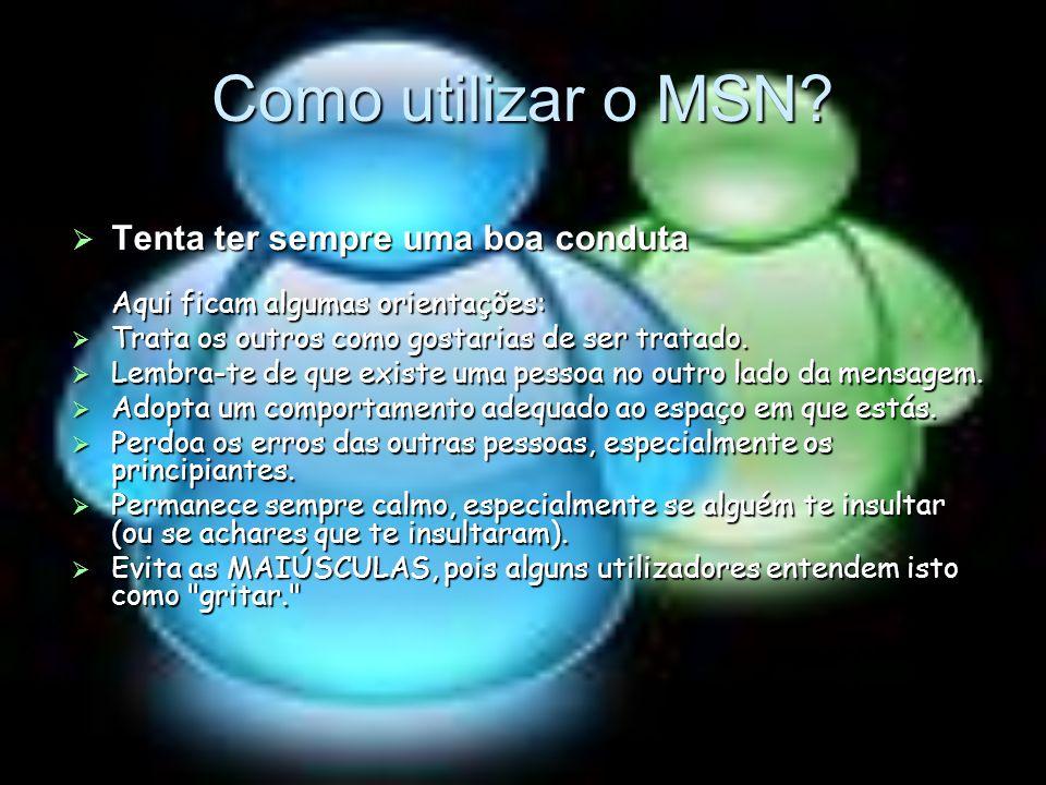 Como utilizar o MSN? Tenta ter sempre uma boa conduta Aqui ficam algumas orientações: Trata os outros como gostarias de ser tratado. Lembra-te de que
