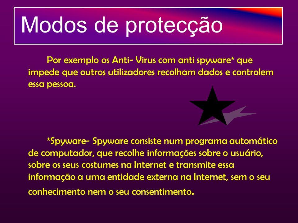 Modos de protecção Por exemplo os Anti- Virus com anti spyware* que impede que outros utilizadores recolham dados e controlem essa pessoa. *Spyware- S