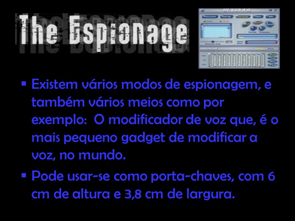 Existem vários modos de espionagem, e também vários meios como por exemplo: O modificador de voz que, é o mais pequeno gadget de modificar a voz, no m