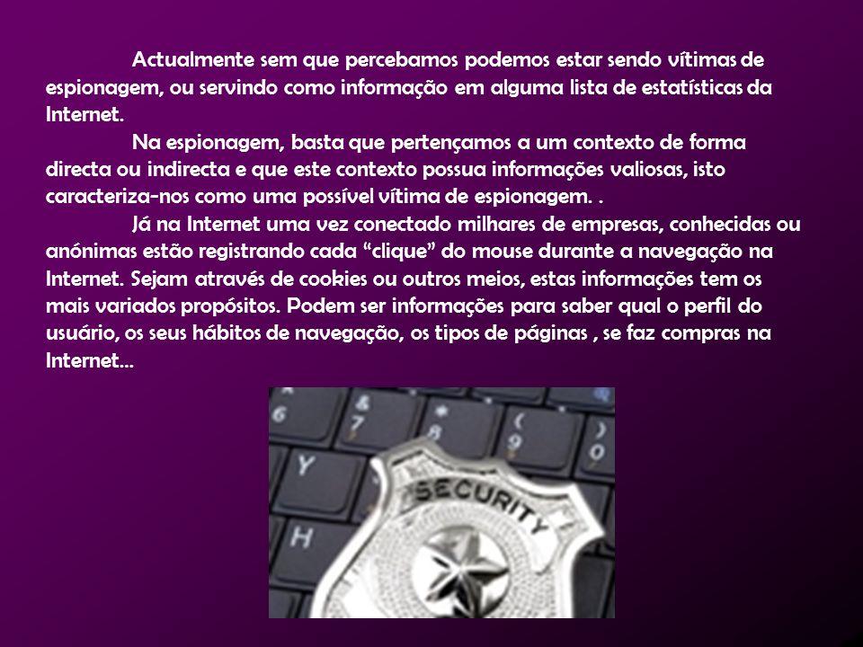 Actualmente sem que percebamos podemos estar sendo vítimas de espionagem, ou servindo como informação em alguma lista de estatísticas da Internet. Na