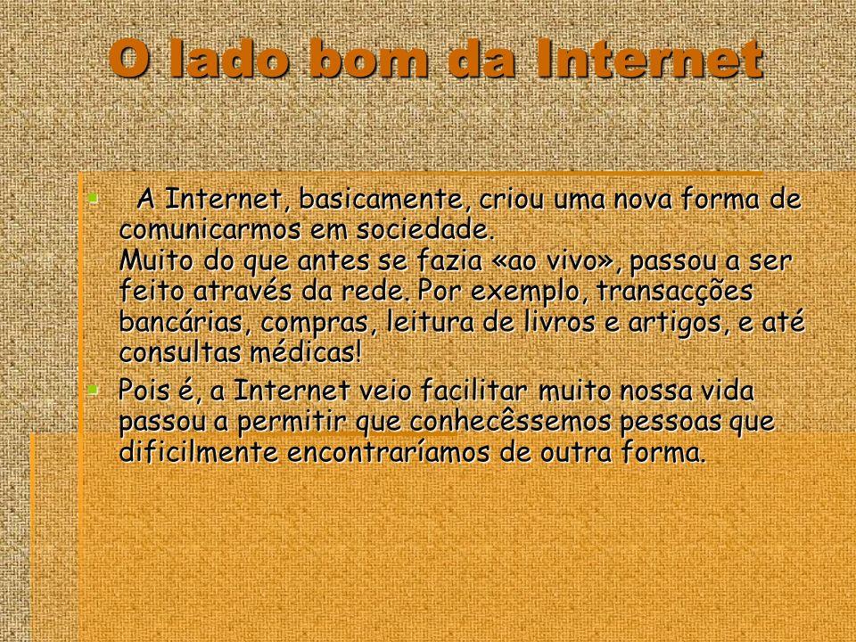 O lado bom da Internet A Internet, basicamente, criou uma nova forma de comunicarmos em sociedade.