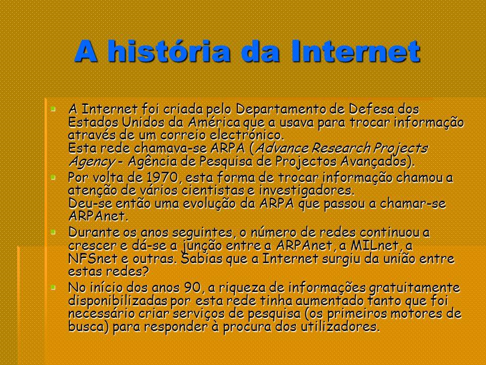 A história da Internet A Internet foi criada pelo Departamento de Defesa dos Estados Unidos da América que a usava para trocar informação através de um correio electrónico.