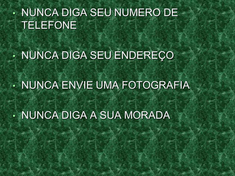 NUNCA DIGA SEU NUMERO DE TELEFONE NUNCA DIGA SEU NUMERO DE TELEFONE NUNCA DIGA SEU ENDEREÇO NUNCA DIGA SEU ENDEREÇO NUNCA ENVIE UMA FOTOGRAFIA NUNCA ENVIE UMA FOTOGRAFIA NUNCA DIGA A SUA MORADA NUNCA DIGA A SUA MORADA