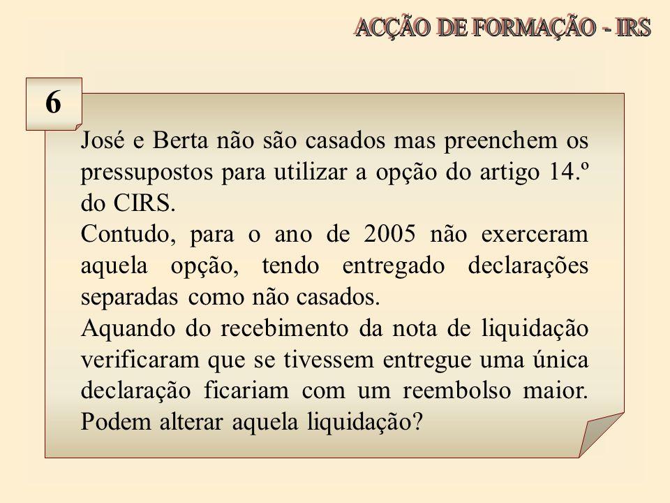 José e Berta não são casados mas preenchem os pressupostos para utilizar a opção do artigo 14.º do CIRS. Contudo, para o ano de 2005 não exerceram aqu