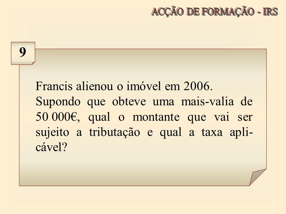 Francis alienou o imóvel em 2006. Supondo que obteve uma mais-valia de 50.000, qual o montante que vai ser sujeito a tributação e qual a taxa apli- cá