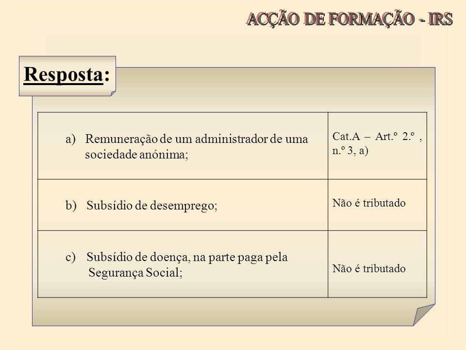 Resposta: a) Remuneração de um administrador de uma sociedade anónima; Cat.A – Art.º 2.º, n.º 3, a) b) Subsídio de desemprego; Não é tributado c) Subs