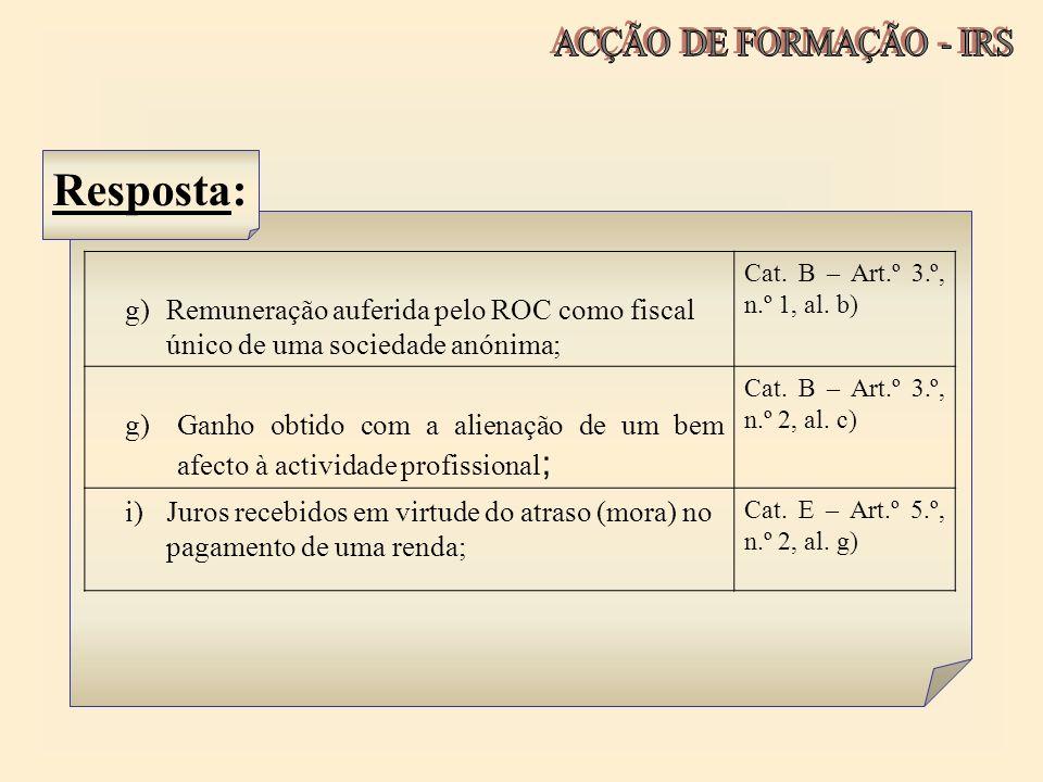 Resposta: g)Remuneração auferida pelo ROC como fiscal único de uma sociedade anónima; Cat. B – Art.º 3.º, n.º 1, al. b) g)Ganho obtido com a alienação