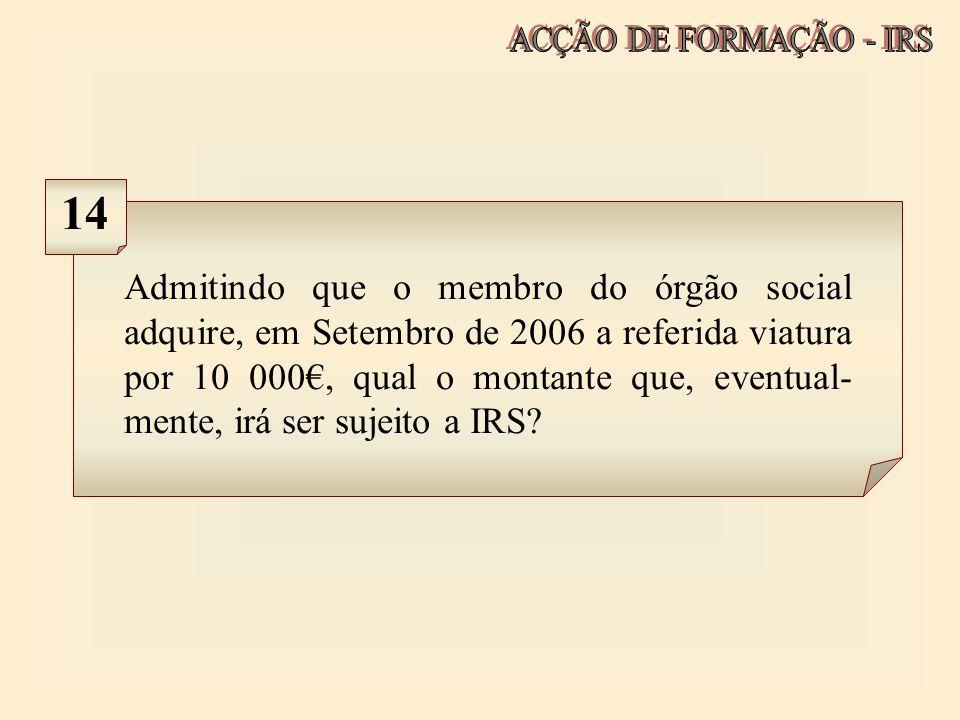 Admitindo que o membro do órgão social adquire, em Setembro de 2006 a referida viatura por 10 000, qual o montante que, eventual- mente, irá ser sujei
